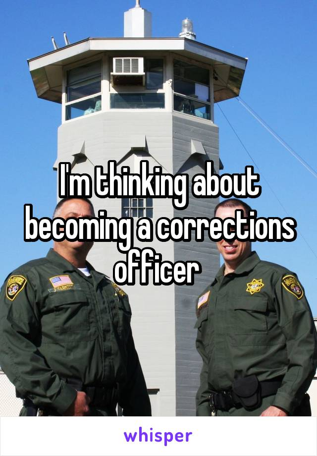 I'm thinking about becoming a corrections officer