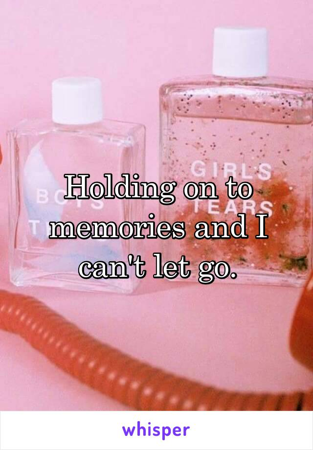 Holding on to memories and I can't let go.