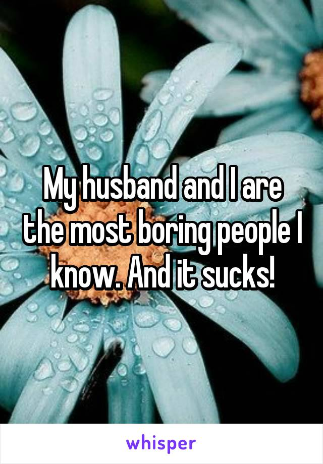 My husband and I are the most boring people I know. And it sucks!