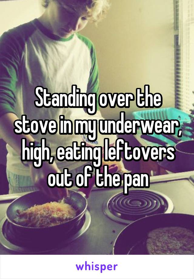 Standing over the stove in my underwear, high, eating leftovers out of the pan