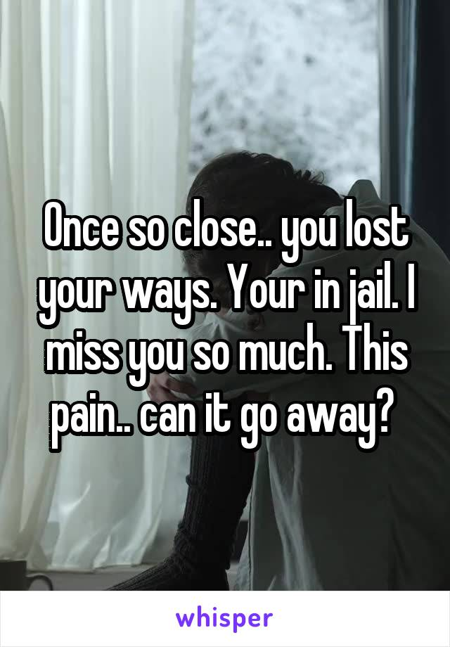 Once so close.. you lost your ways. Your in jail. I miss you so much. This pain.. can it go away?