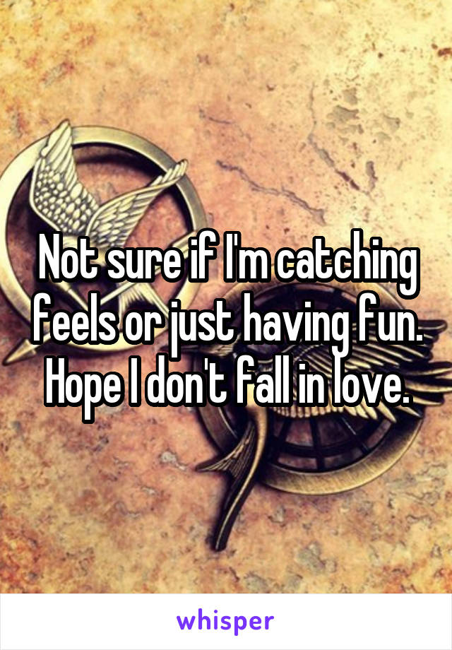 Not sure if I'm catching feels or just having fun. Hope I don't fall in love.