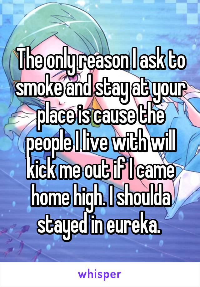 The only reason I ask to smoke and stay at your place is cause the people I live with will kick me out if I came home high. I shoulda stayed in eureka.