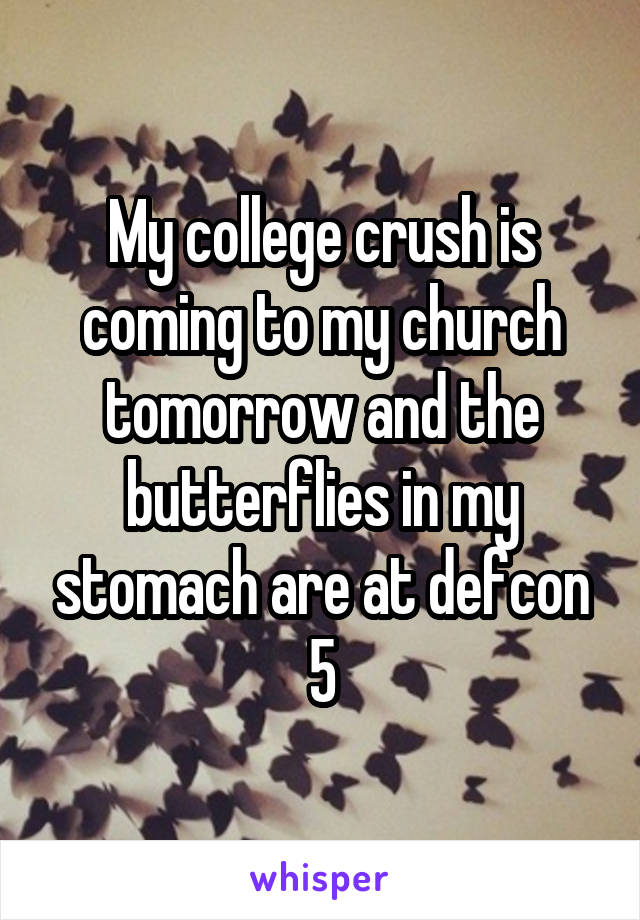 My college crush is coming to my church tomorrow and the butterflies in my stomach are at defcon 5