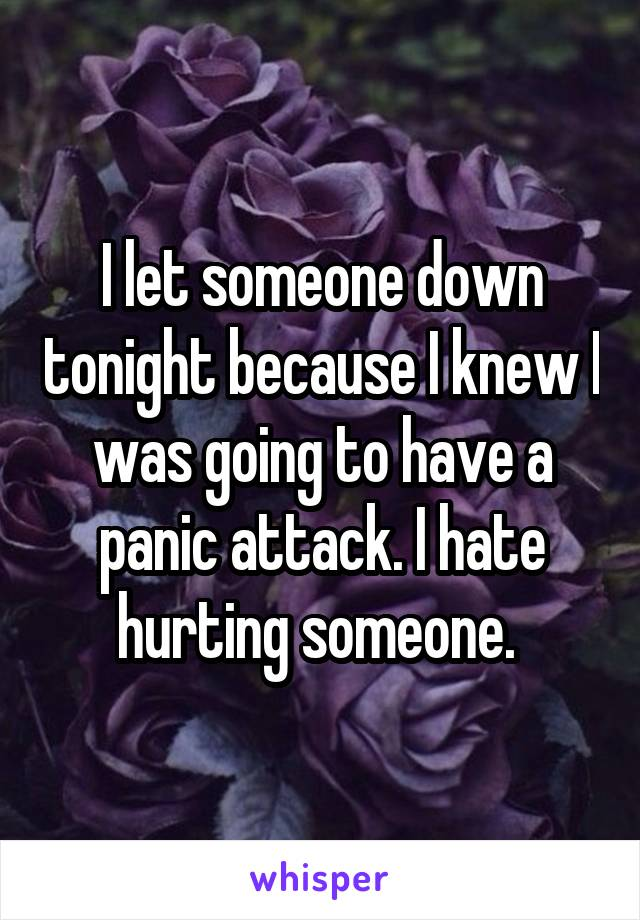 I let someone down tonight because I knew I was going to have a panic attack. I hate hurting someone.