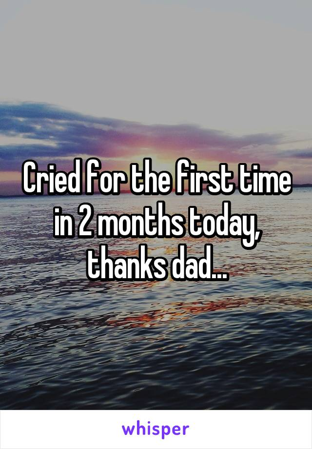 Cried for the first time in 2 months today, thanks dad...