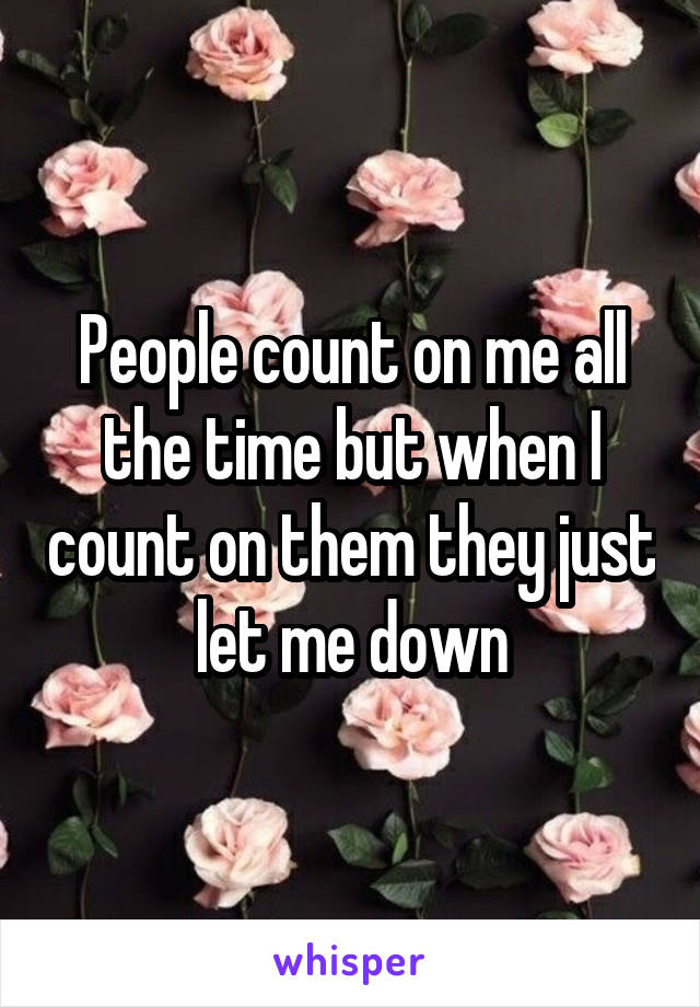 People count on me all the time but when I count on them they just let me down