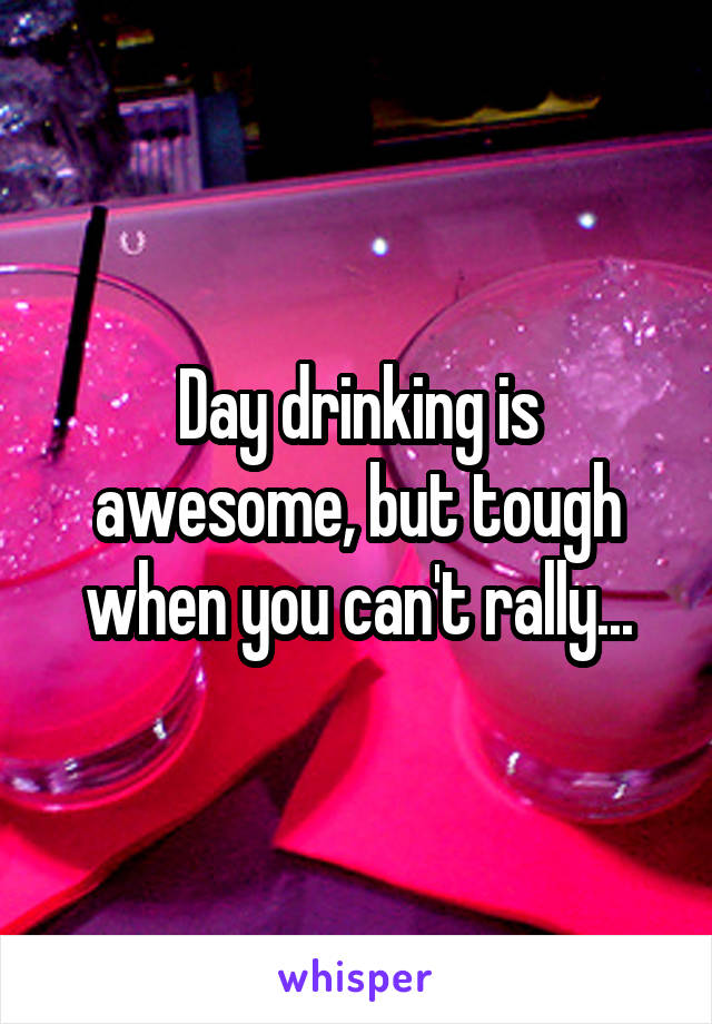 Day drinking is awesome, but tough when you can't rally...