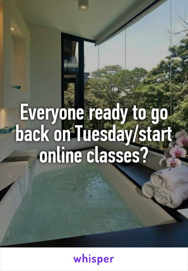 Everyone ready to go back on Tuesday/start online classes?