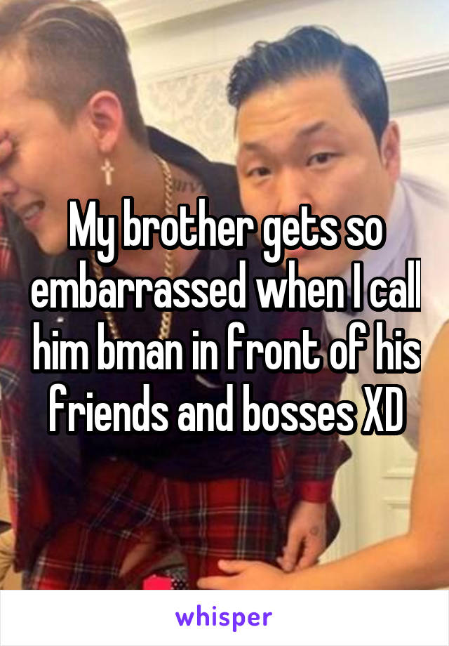 My brother gets so embarrassed when I call him bman in front of his friends and bosses XD