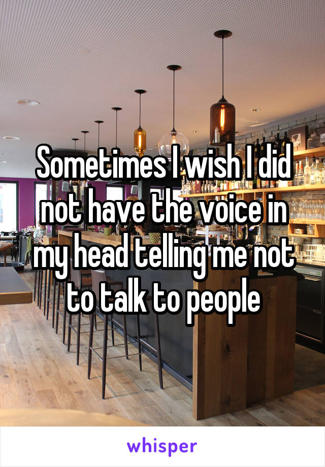 Sometimes I wish I did not have the voice in my head telling me not to talk to people