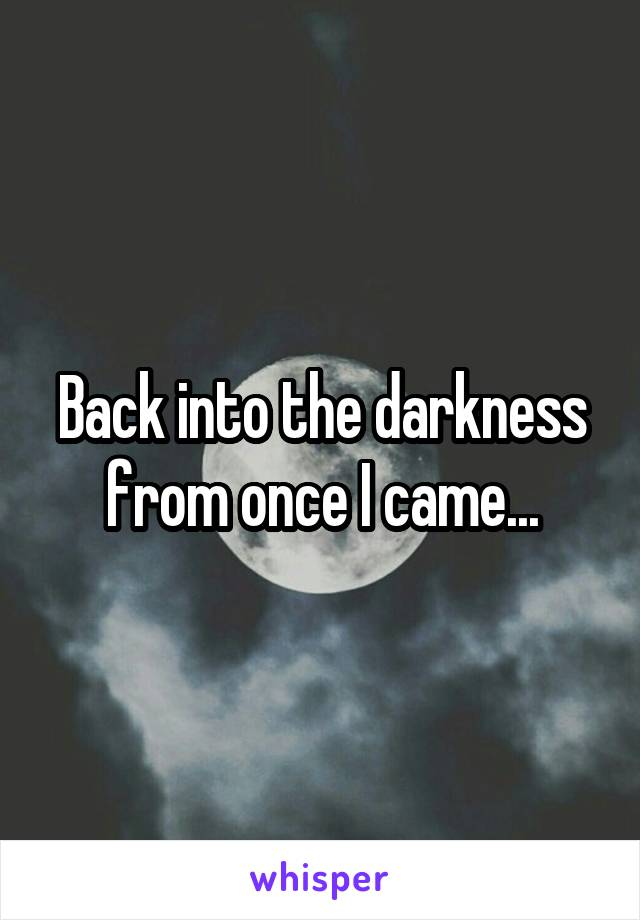 Back into the darkness from once I came...