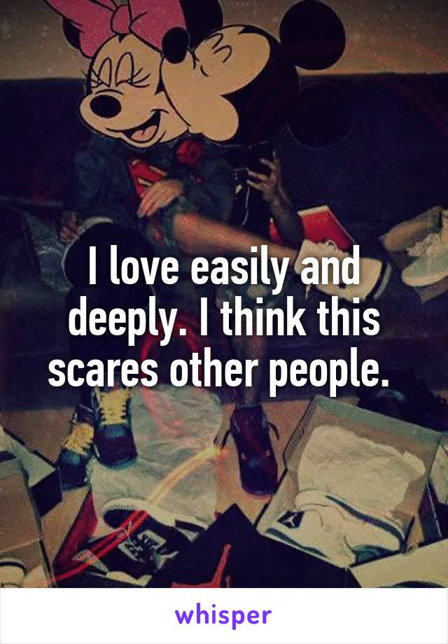 I love easily and deeply. I think this scares other people.