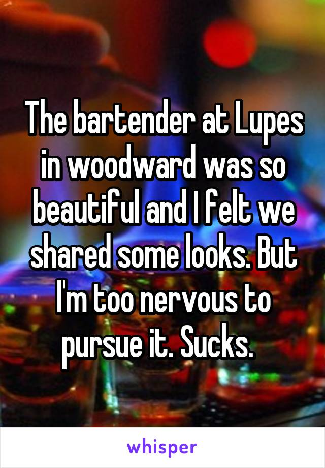The bartender at Lupes in woodward was so beautiful and I felt we shared some looks. But I'm too nervous to pursue it. Sucks.