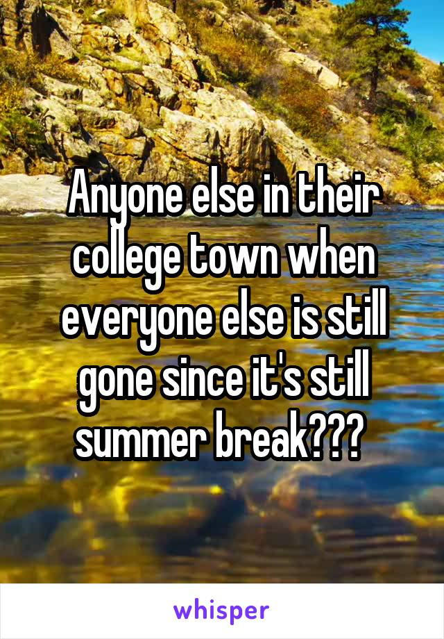 Anyone else in their college town when everyone else is still gone since it's still summer break???