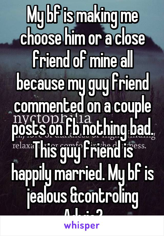 My bf is making me choose him or a close friend of mine all because my guy friend commented on a couple posts on fb nothing bad. This guy friend is happily married. My bf is jealous &controling Advic?