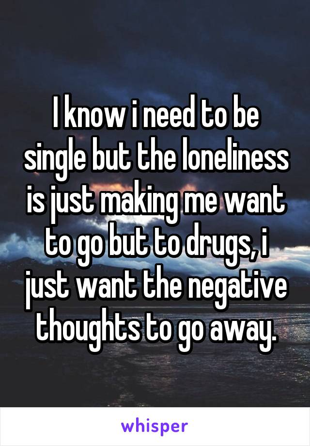 I know i need to be single but the loneliness is just making me want to go but to drugs, i just want the negative thoughts to go away.