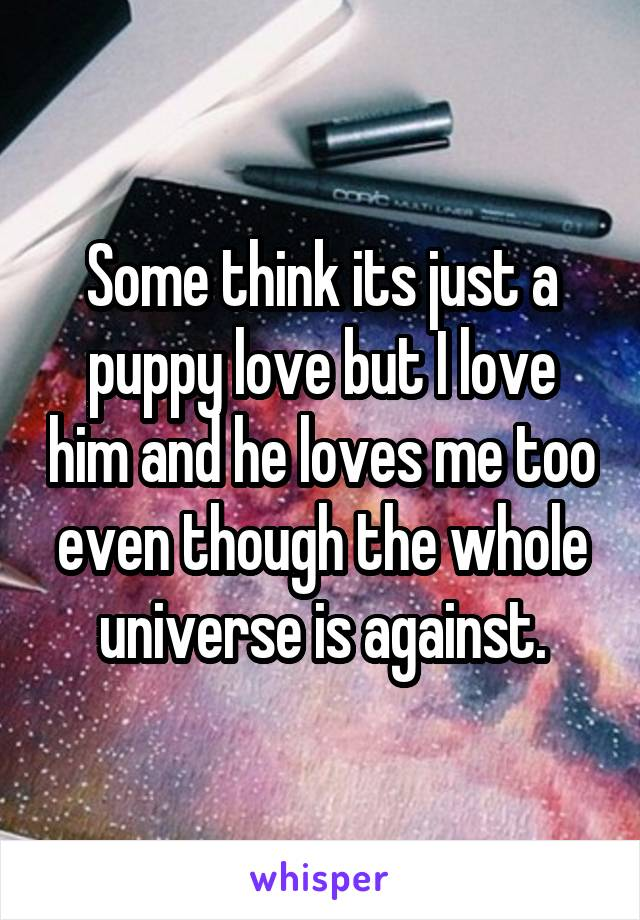 Some think its just a puppy love but I love him and he loves me too even though the whole universe is against.