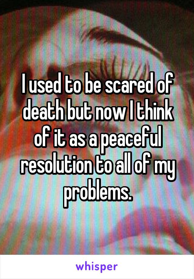 I used to be scared of death but now I think of it as a peaceful resolution to all of my problems.