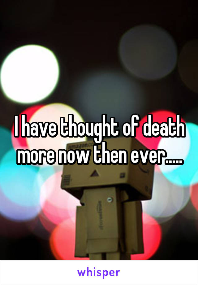 I have thought of death more now then ever.....