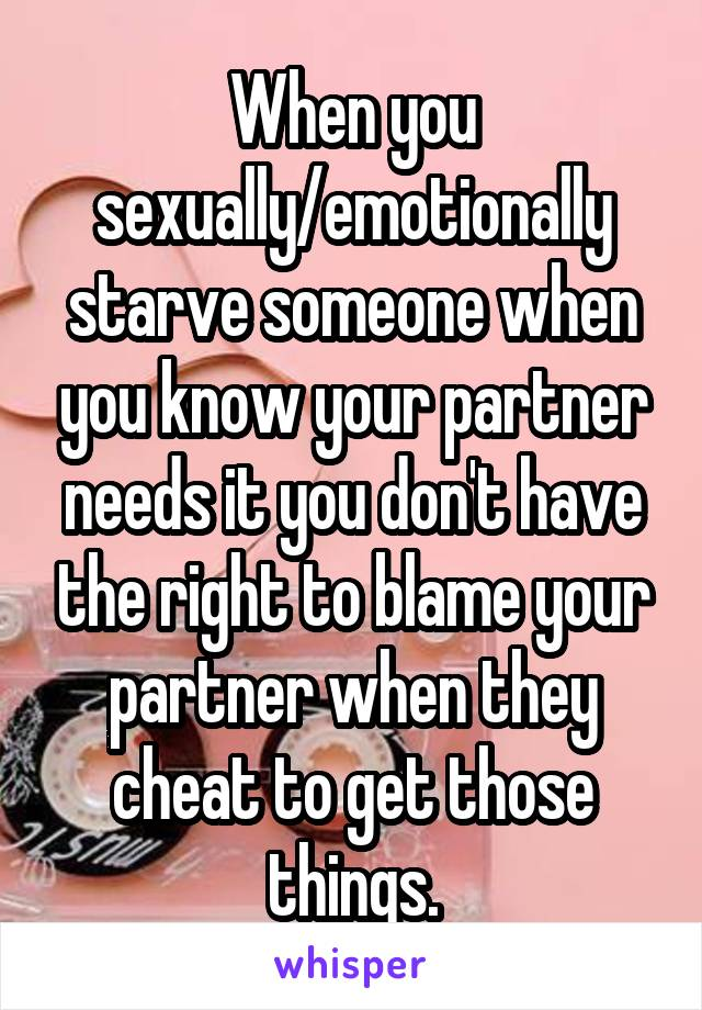 When you sexually/emotionally starve someone when you know your partner needs it you don't have the right to blame your partner when they cheat to get those things.