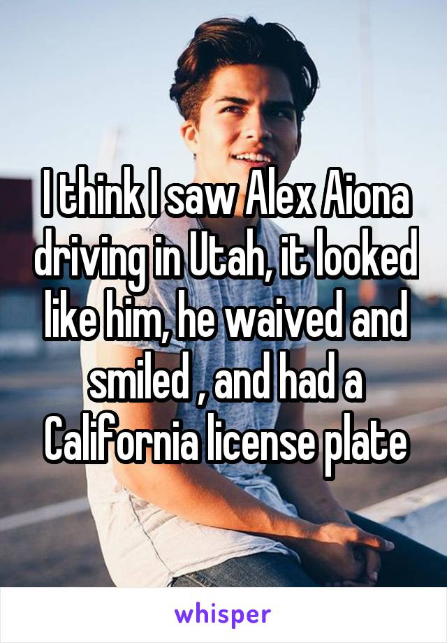I think I saw Alex Aiona driving in Utah, it looked like him, he waived and smiled , and had a California license plate
