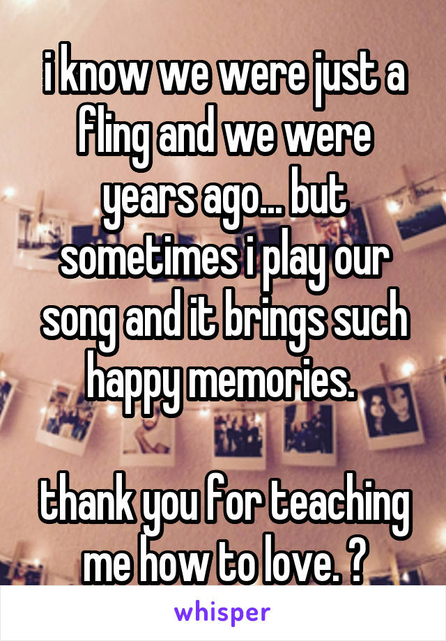 i know we were just a fling and we were years ago... but sometimes i play our song and it brings such happy memories.   thank you for teaching me how to love. 💕