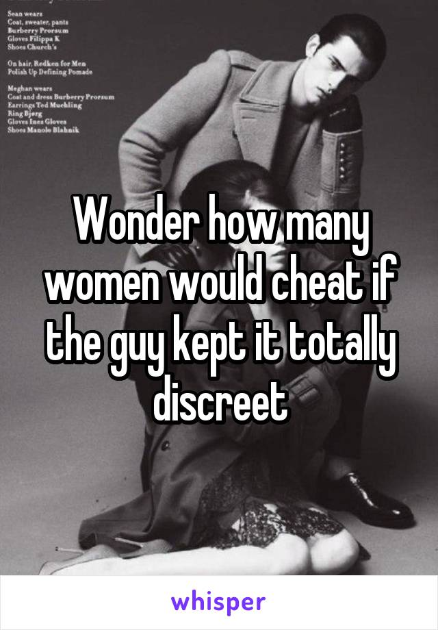 Wonder how many women would cheat if the guy kept it totally discreet