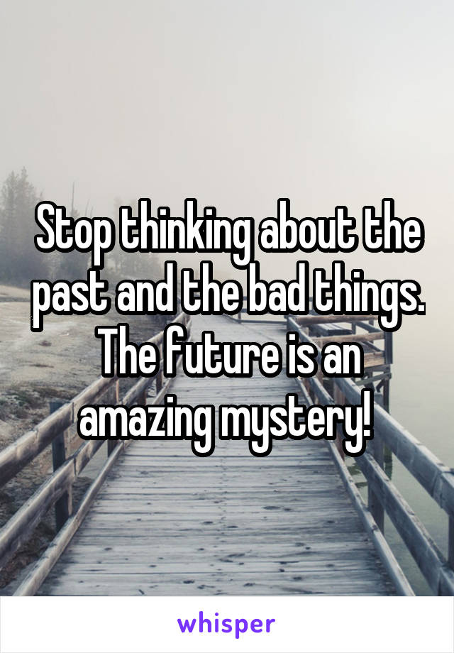 Stop thinking about the past and the bad things. The future is an amazing mystery!