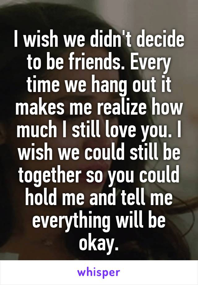 I wish we didn't decide to be friends. Every time we hang out it makes me realize how much I still love you. I wish we could still be together so you could hold me and tell me everything will be okay.