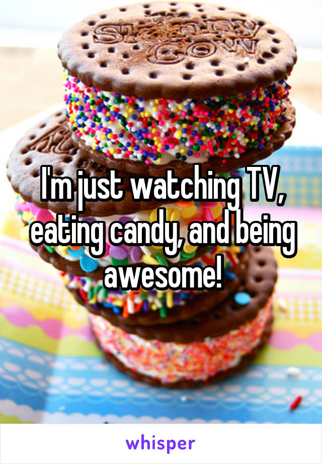 I'm just watching TV, eating candy, and being awesome!