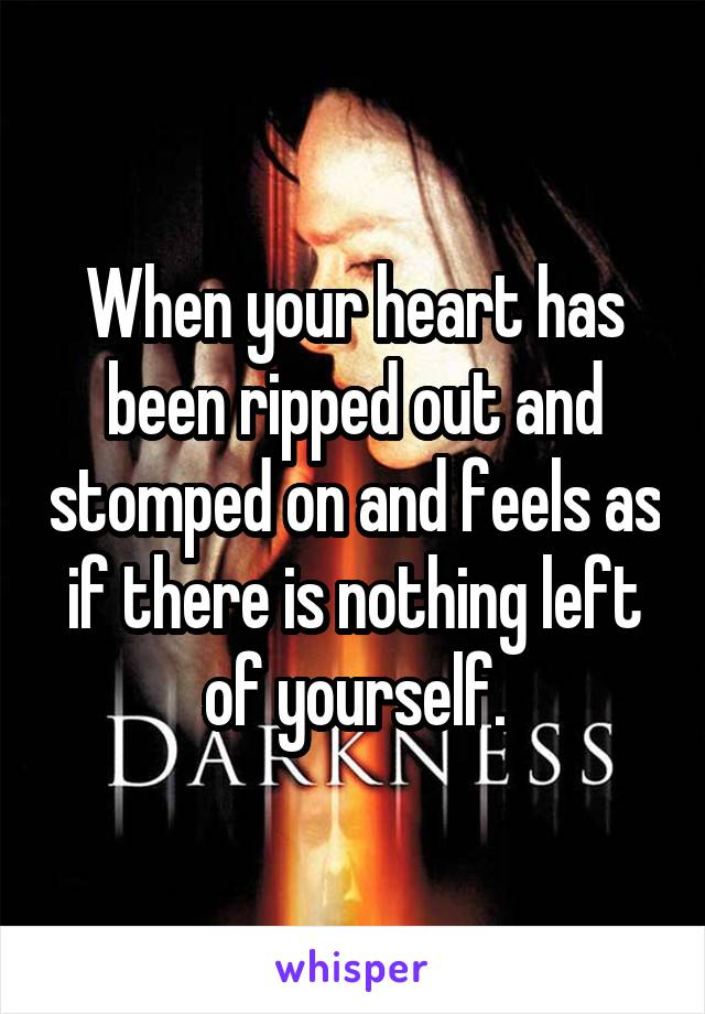 When your heart has been ripped out and stomped on and feels as if there is nothing left of yourself.