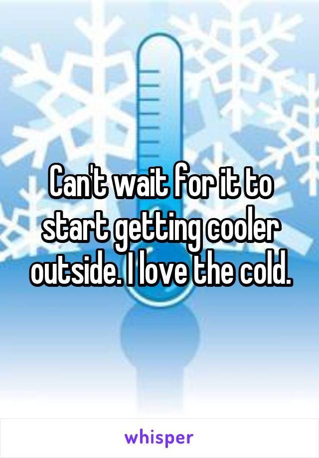 Can't wait for it to start getting cooler outside. I love the cold.