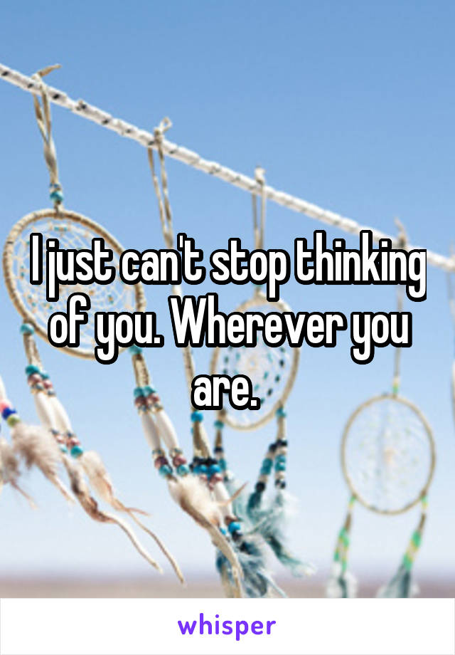 I just can't stop thinking of you. Wherever you are.