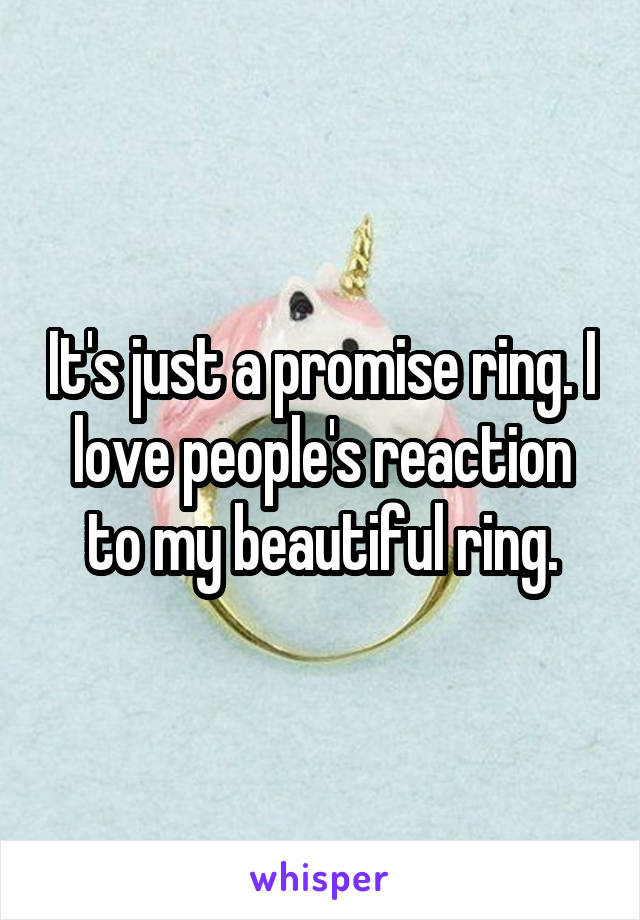 It's just a promise ring. I love people's reaction to my beautiful ring.