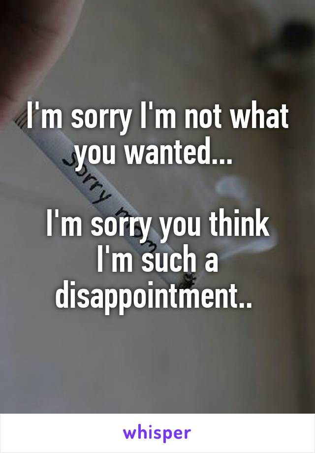 I'm sorry I'm not what you wanted...   I'm sorry you think I'm such a disappointment..