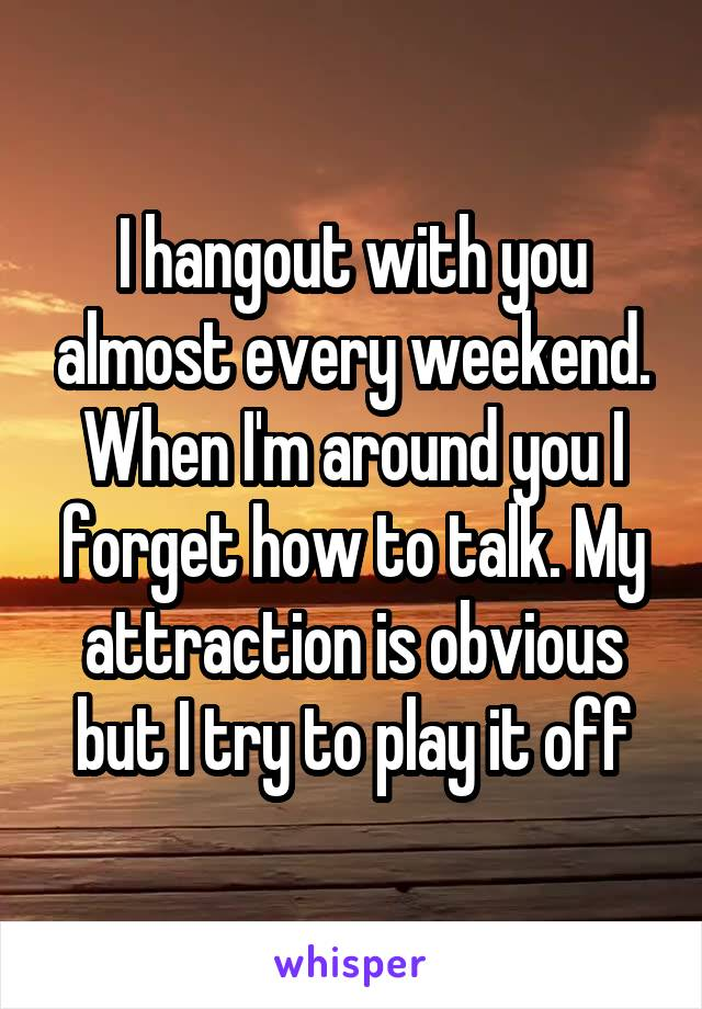 I hangout with you almost every weekend. When I'm around you I forget how to talk. My attraction is obvious but I try to play it off
