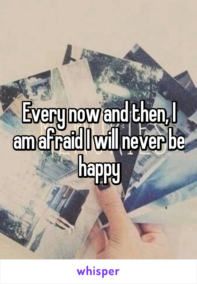 Every now and then, I am afraid I will never be happy