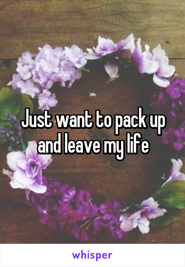 Just want to pack up and leave my life