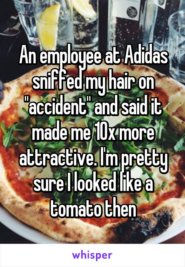 "An employee at Adidas sniffed my hair on ""accident"" and said it made me 10x more attractive. I'm pretty sure I looked like a tomato then"