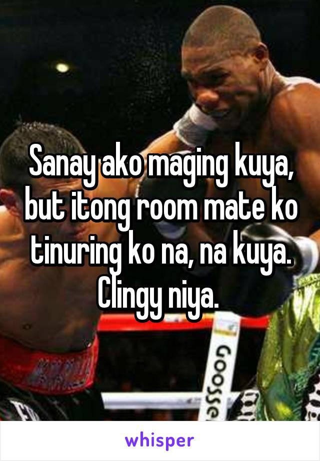 Sanay ako maging kuya, but itong room mate ko tinuring ko na, na kuya. Clingy niya.