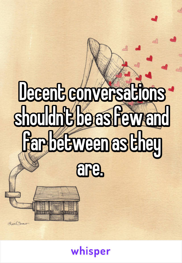 Decent conversations shouldn't be as few and far between as they are.