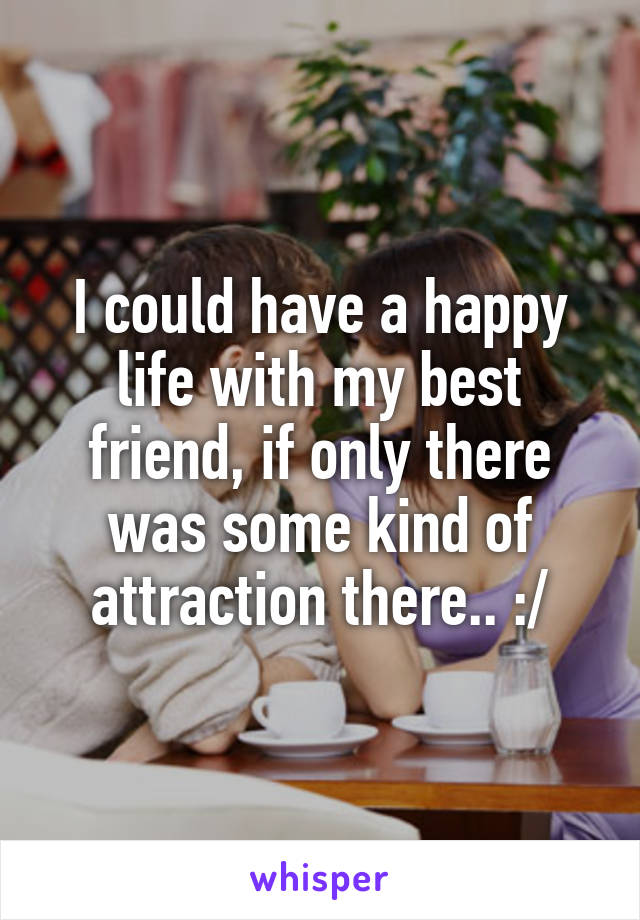I could have a happy life with my best friend, if only there was some kind of attraction there.. :/