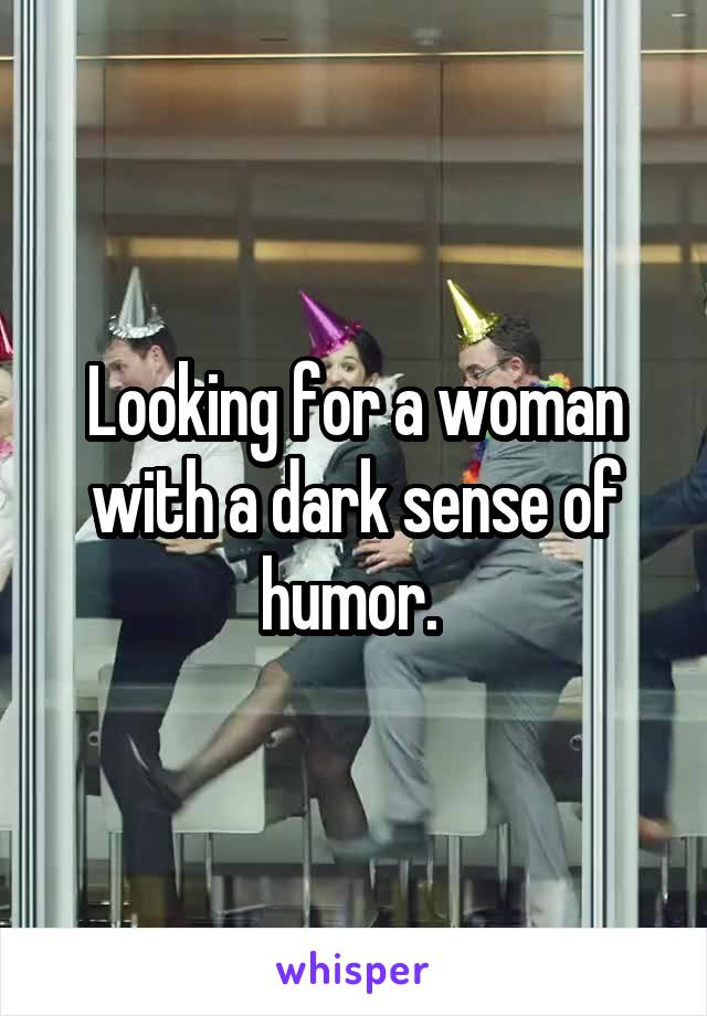 Looking for a woman with a dark sense of humor.