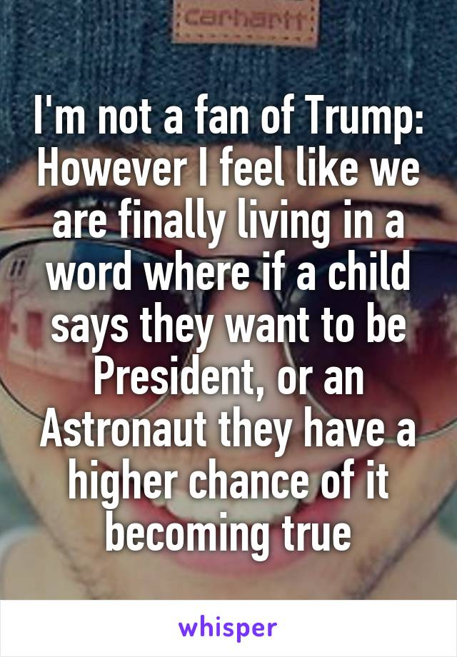 I'm not a fan of Trump: However I feel like we are finally living in a word where if a child says they want to be President, or an Astronaut they have a higher chance of it becoming true