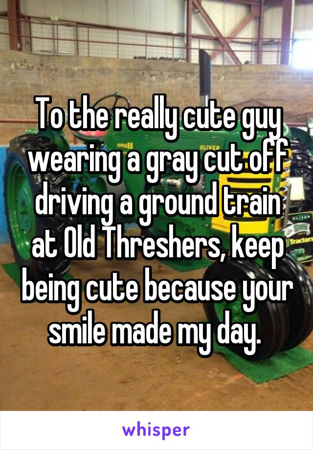 To the really cute guy wearing a gray cut off driving a ground train at Old Threshers, keep being cute because your smile made my day.