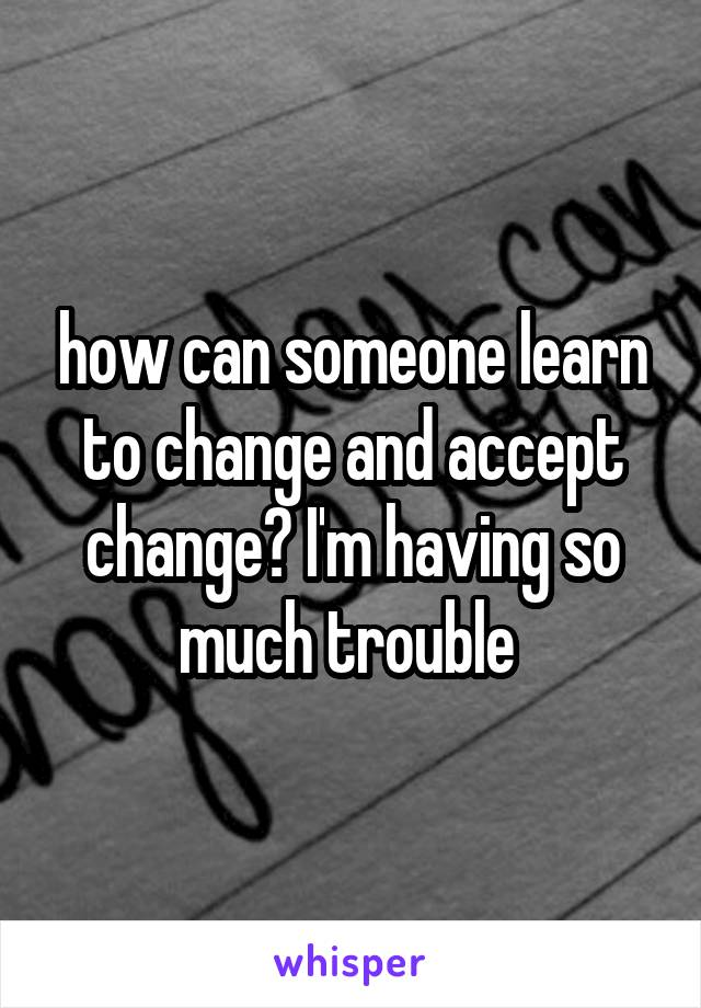 how can someone learn to change and accept change? I'm having so much trouble