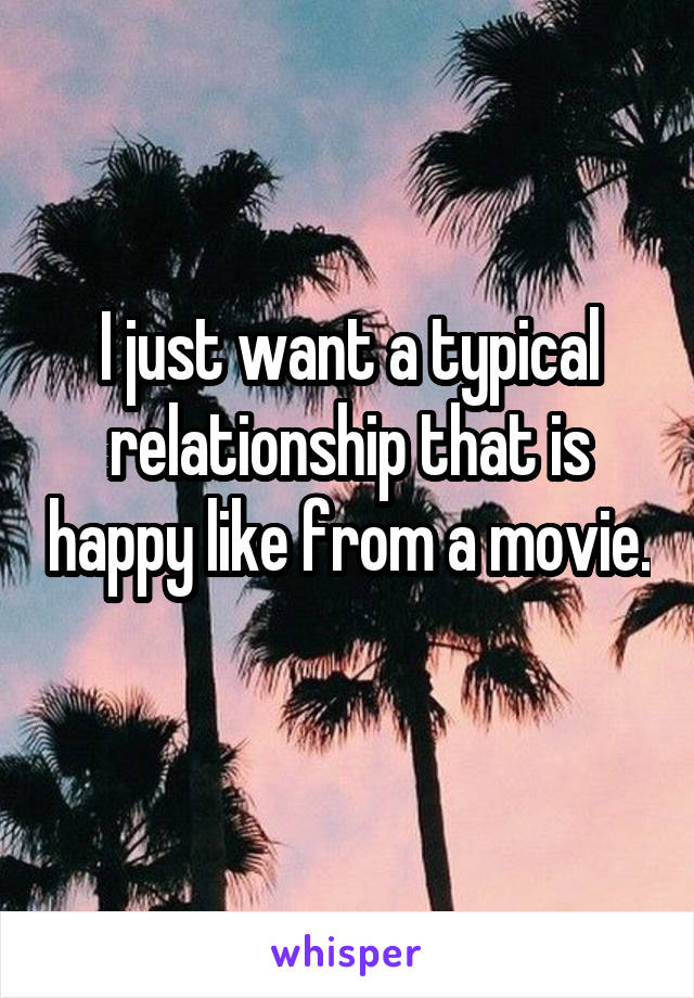 I just want a typical relationship that is happy like from a movie.