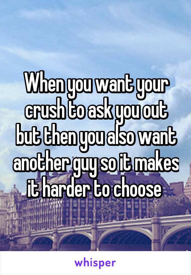 When you want your crush to ask you out but then you also want another guy so it makes it harder to choose