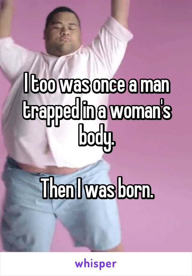 I too was once a man trapped in a woman's body.  Then I was born.
